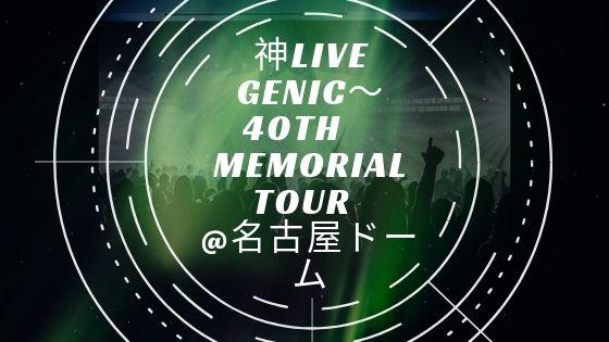 7月28日【神LIVE GENIC〜40th memorial tour  @名古屋ドーム】開催【訂正あり】